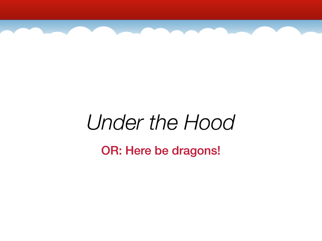 Under the Hood OR: Here be dragons!