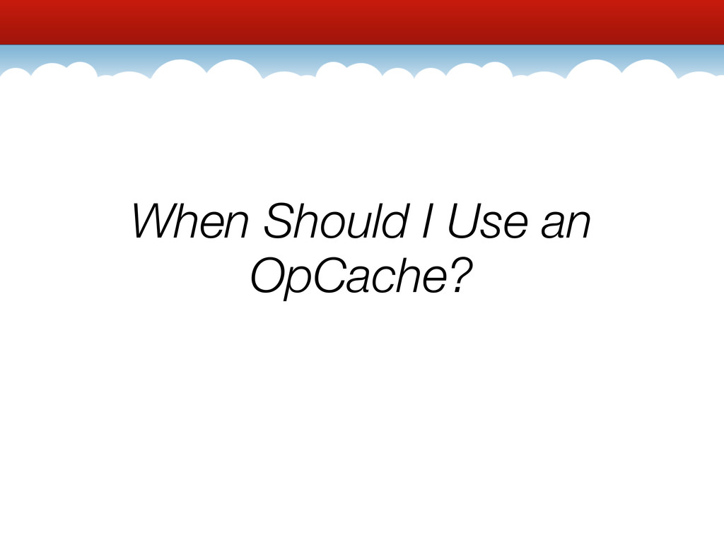 When Should I Use an OpCache?