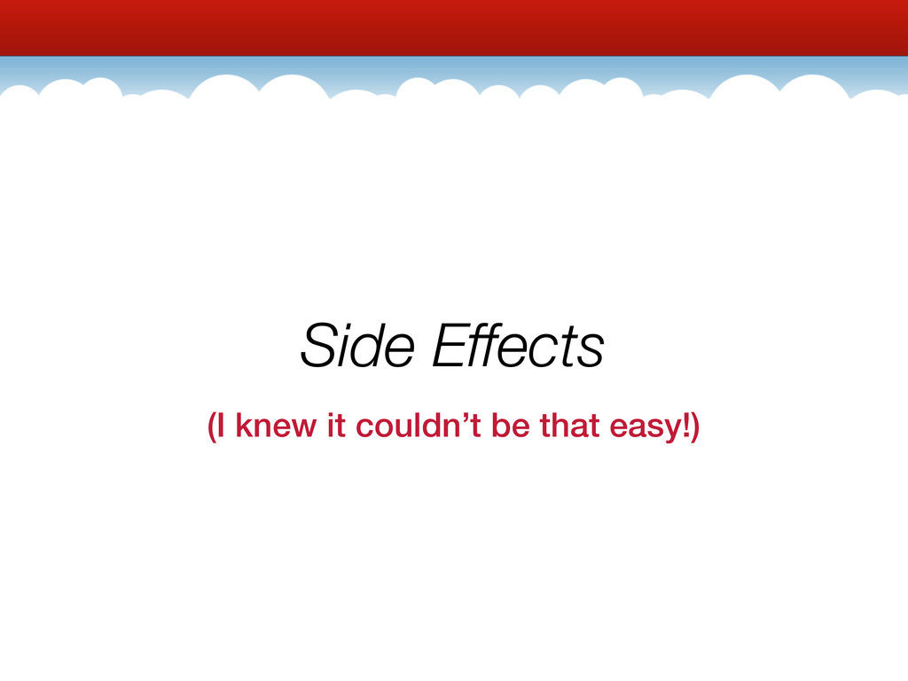 Side Effects (I knew it couldn't be that easy!)