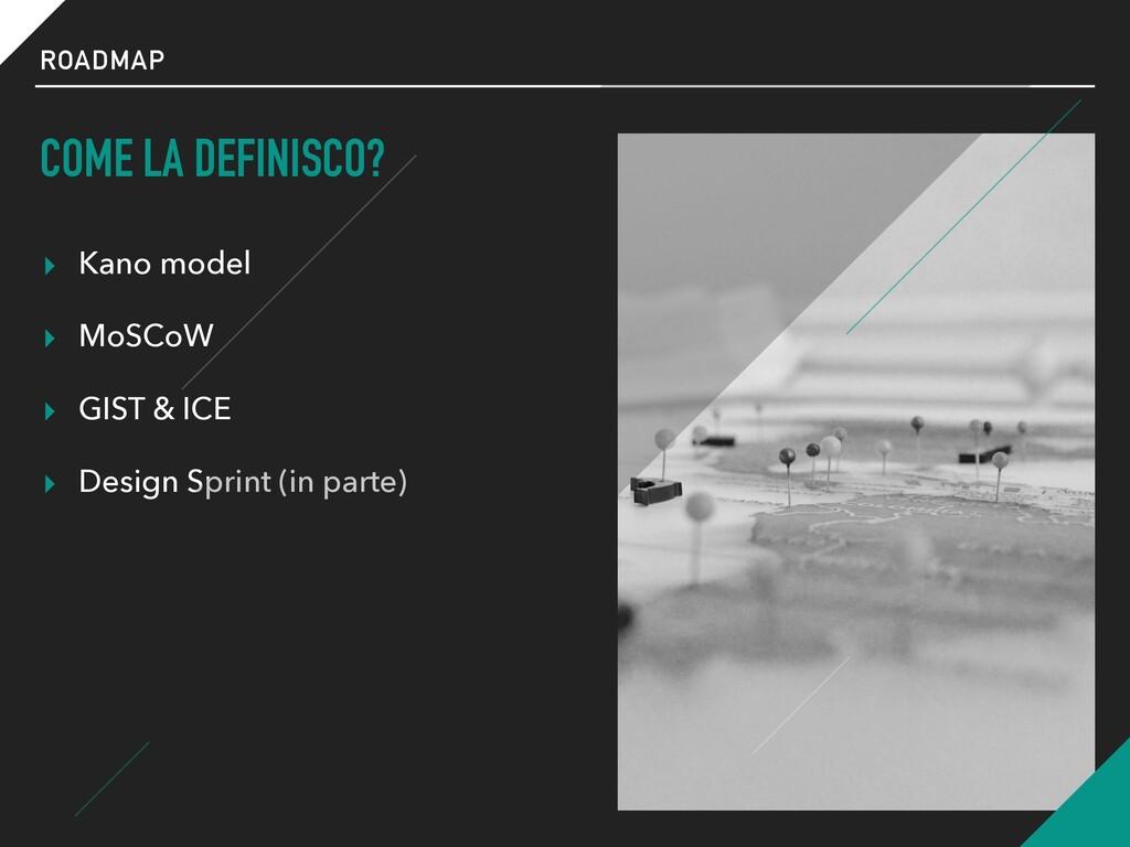 ROADMAP COME LA DEFINISCO? ▸ Kano model ▸ MoSCo...