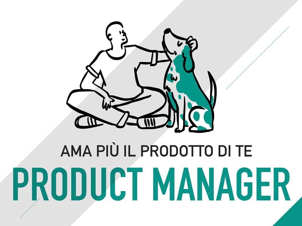 PRODUCT MANAGER AMA PIÙ IL PRODOTTO DI TE