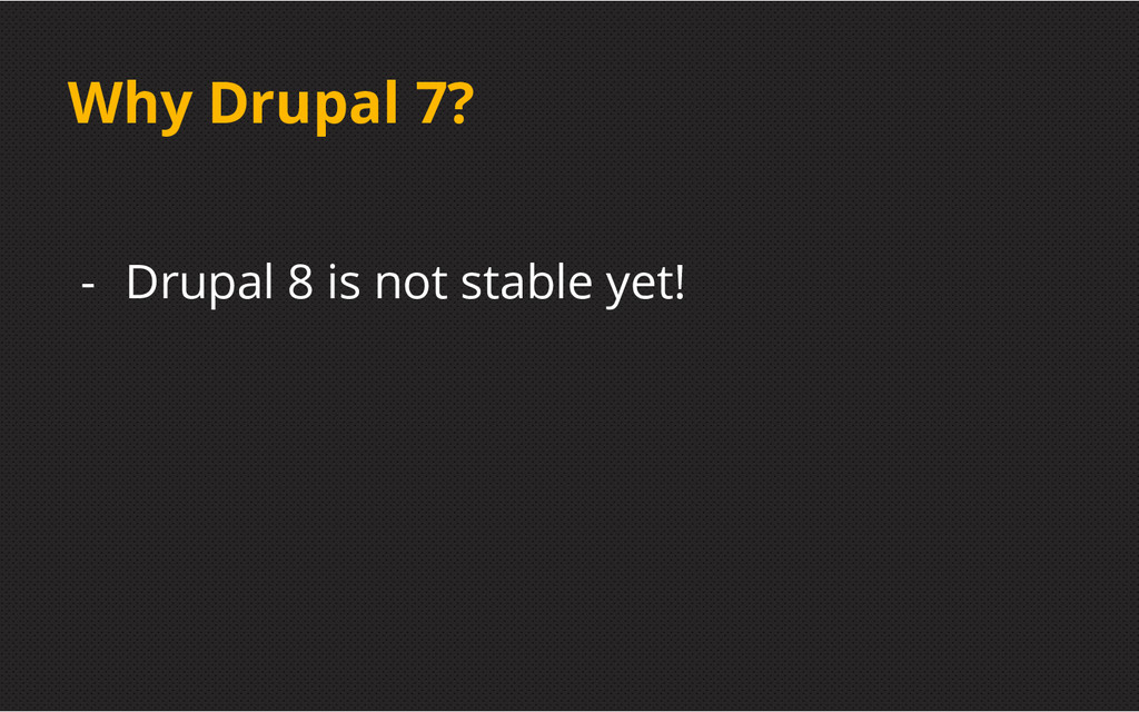 Why Drupal 7? - Drupal 8 is not stable yet!