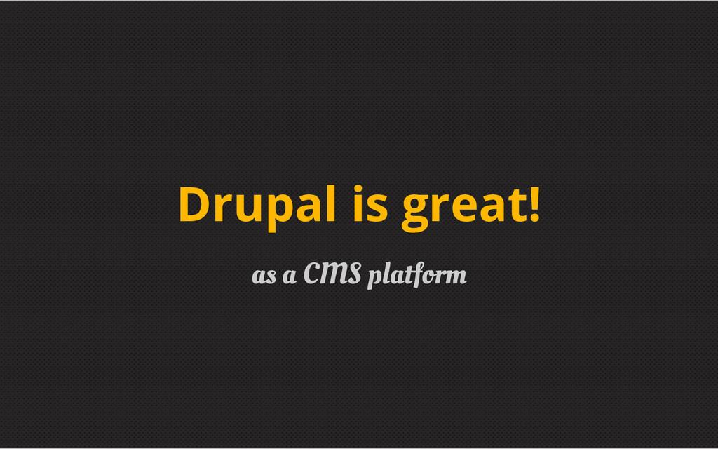 as a CMS platform Drupal is great!