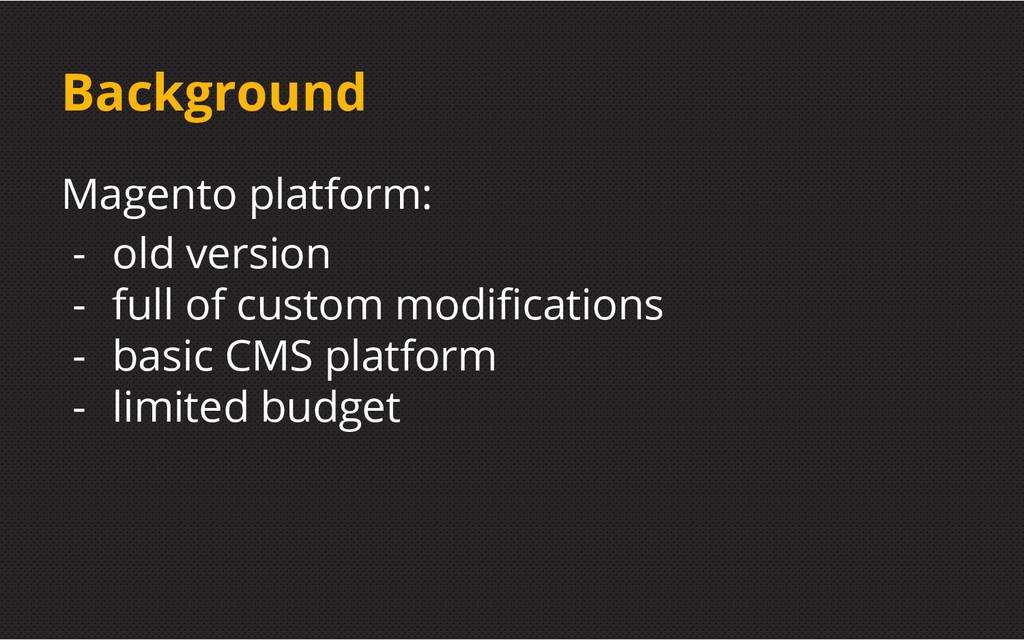 Background Magento platform: - old version - fu...