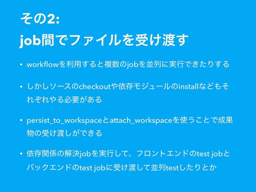 ͦͷ2: jobؒͰϑΝΠϧΛड͚͢ • workflowΛར༻͢ΔͱෳͷjobΛฒྻʹ࣮ߦ...