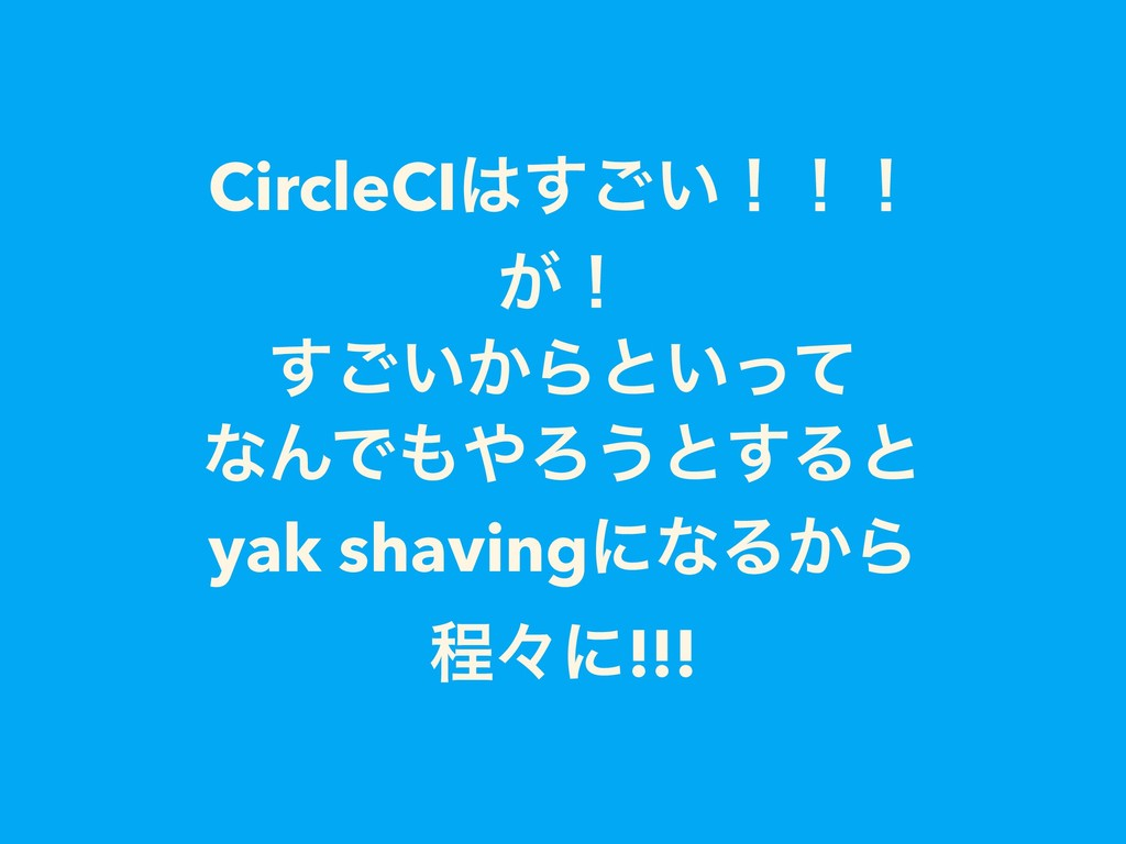 CircleCI͍͢͝ʂʂʂ ͕ʂ ͍͔͢͝Βͱ͍ͬͯ ͳΜͰΖ͏ͱ͢Δͱ yak sh...
