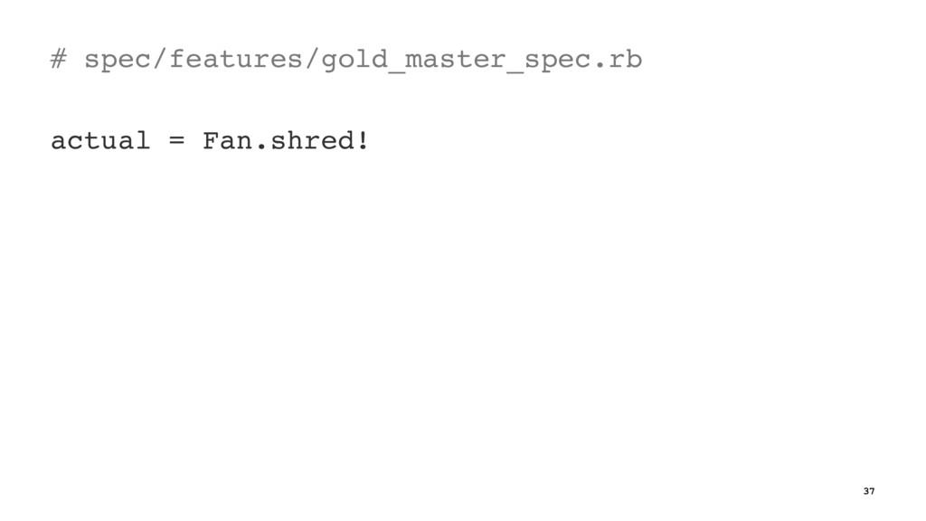 # spec/features/gold_master_spec.rb actual = Fa...