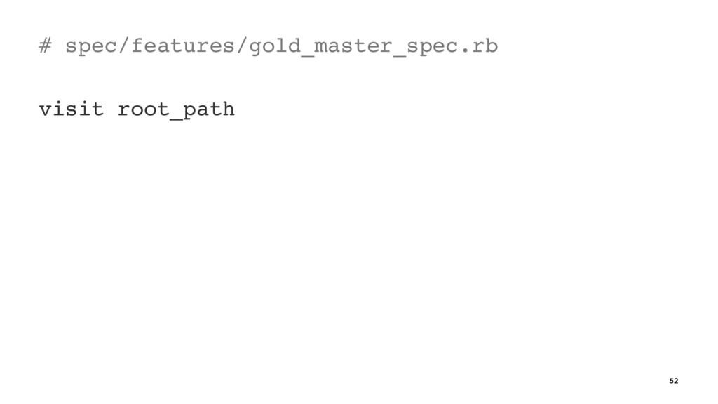 # spec/features/gold_master_spec.rb visit root_...