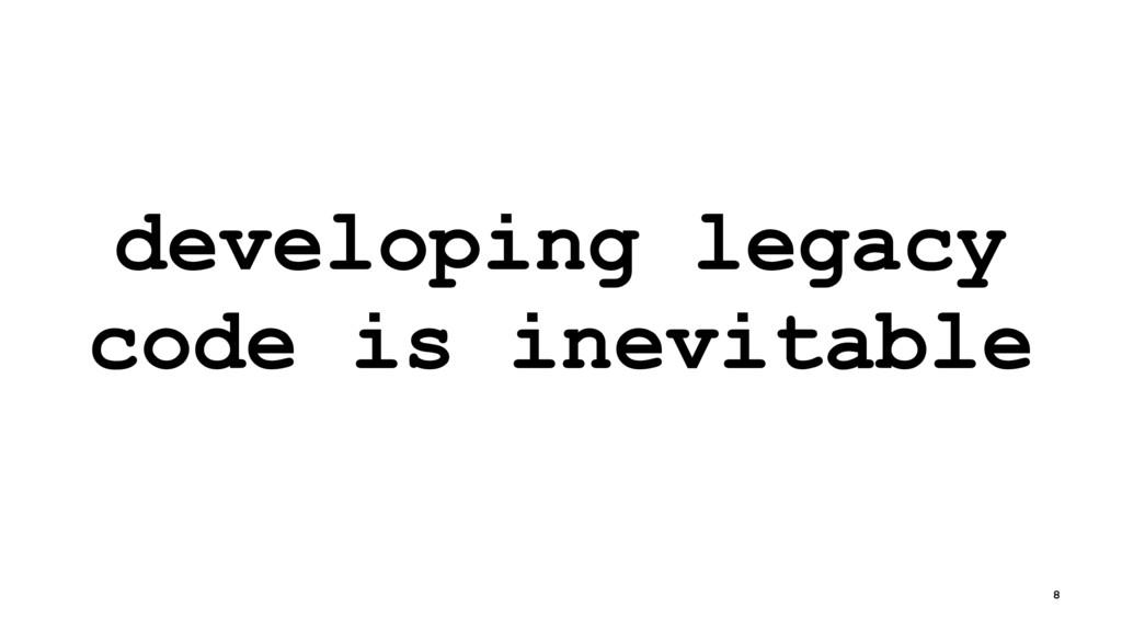 developing legacy code is inevitable 8