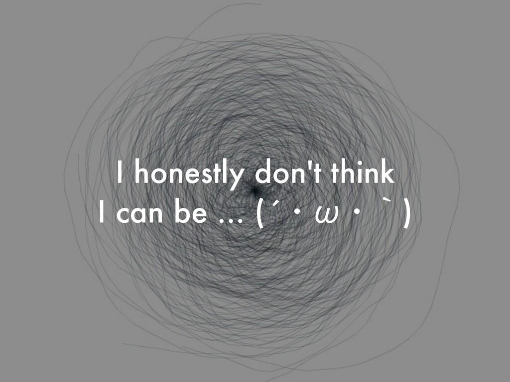 I honestly don't think   I can be … (´ɾТɾʆ)