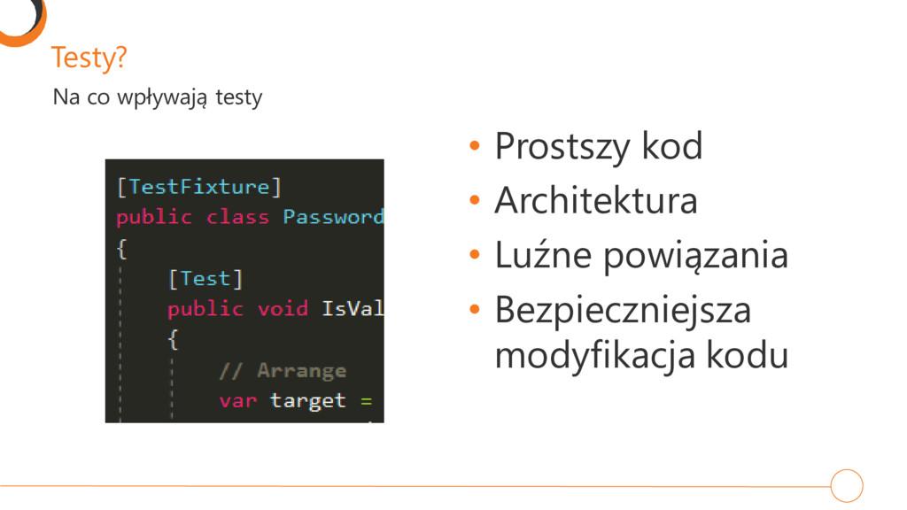 Testy? • Prostszy kod • Architektura • Luźne po...