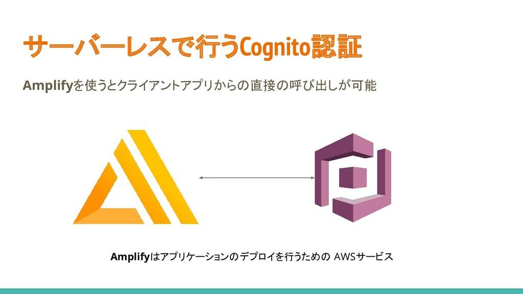 サーバーレスで行うCognito認証 Amplifyを使うとクライアントアプリからの直接の呼び...