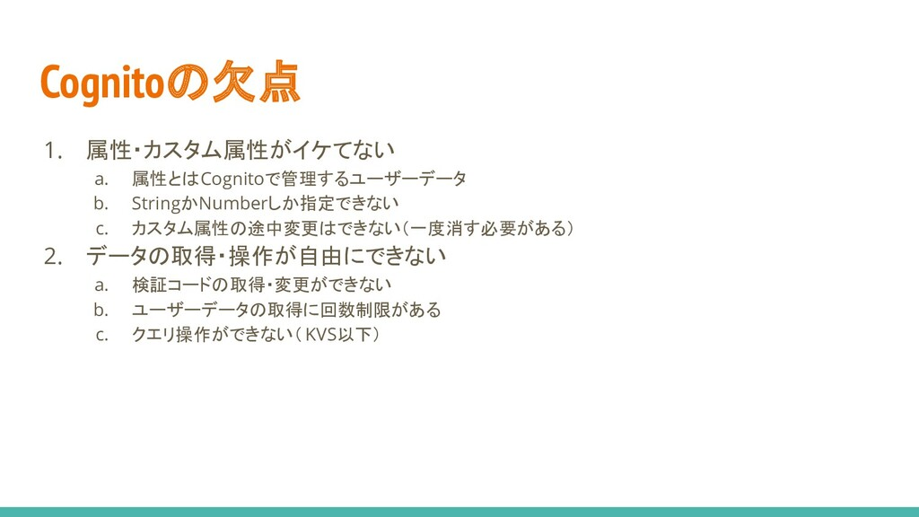 Cognitoの欠点 1. 属性・カスタム属性がイケてない a. 属性とはCognitoで管理...