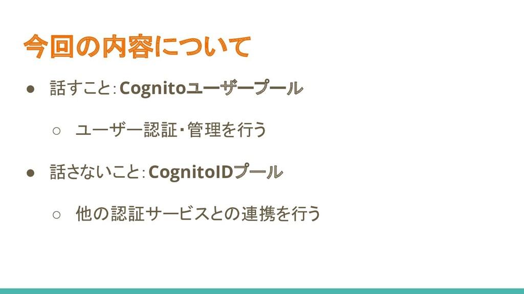 今回の内容について ● 話すこと:Cognitoユーザープール ○ ユーザー認証・管理を行う ...