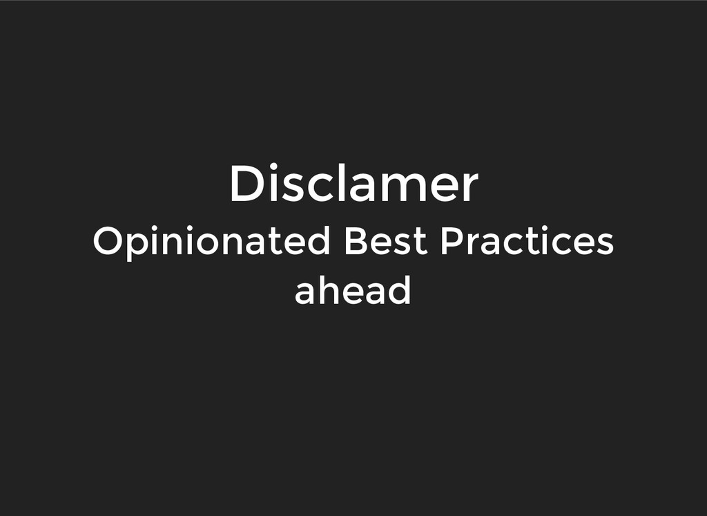 Disclamer Disclamer Opinionated Best Practices ...