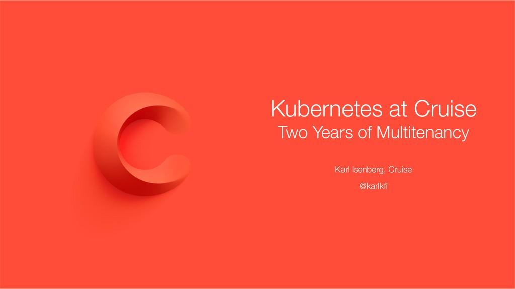 Kubernetes at Cruise Two Years of Multitenancy ...