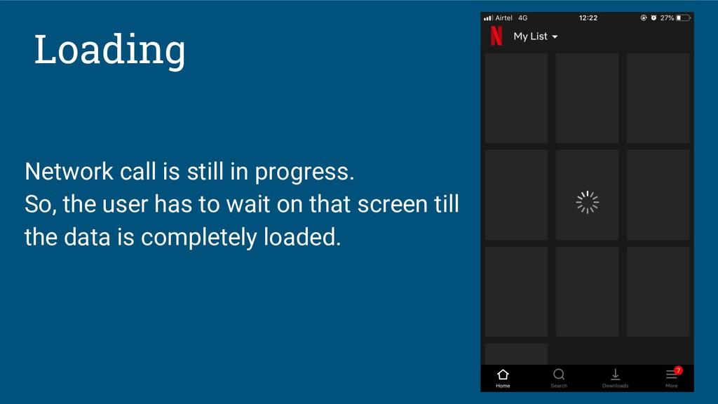 Loading Network call is still in progress. So, ...