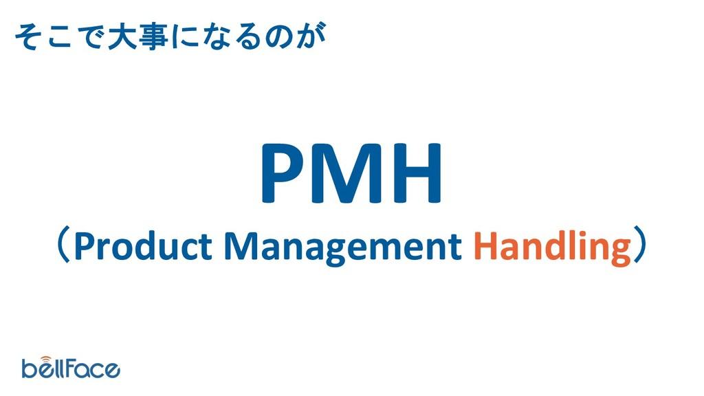PMH (Product Management Handling) そこで大事になるのが
