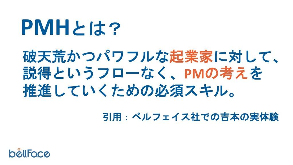 PMHとは? 破天荒かつパワフルな起業家に対して、 説得というフローなく、PMの考えを 推進し...