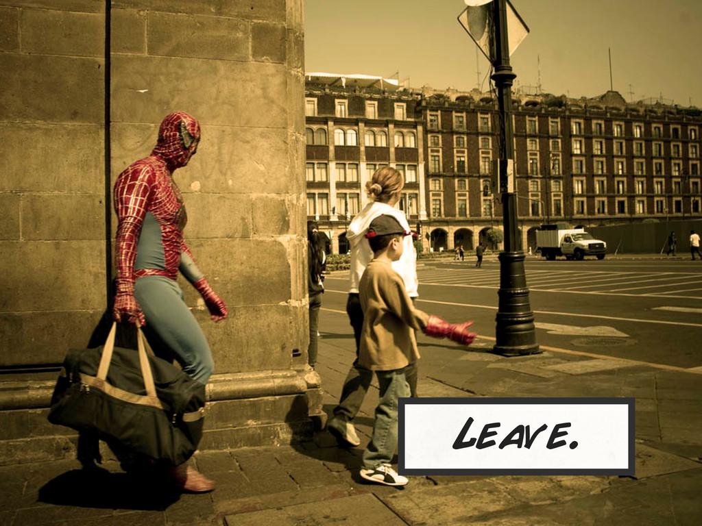 Leave.