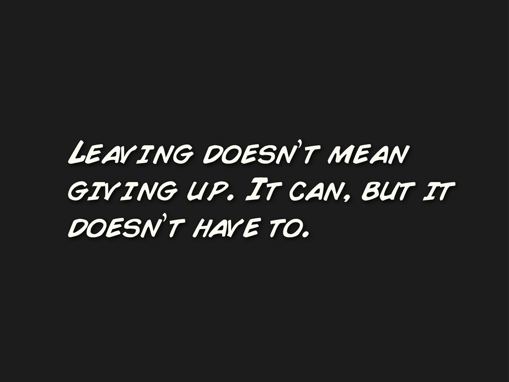 Leaving doesn't mean giving up. It can, but it ...