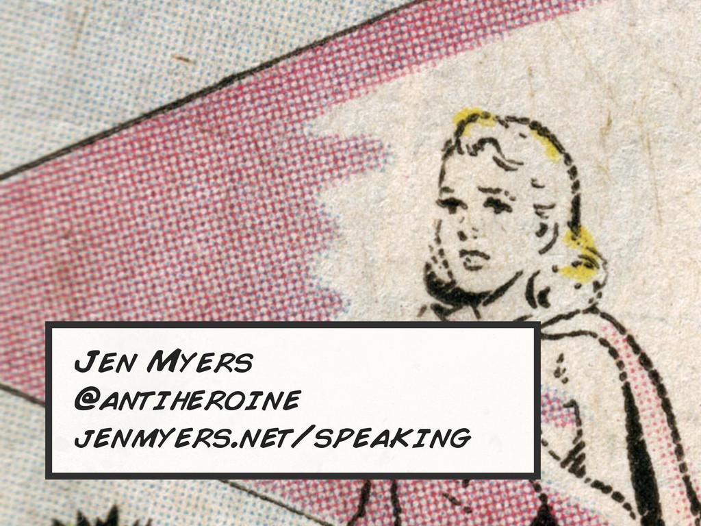 Jen Myers @antiheroine jenmyers.net/speaking