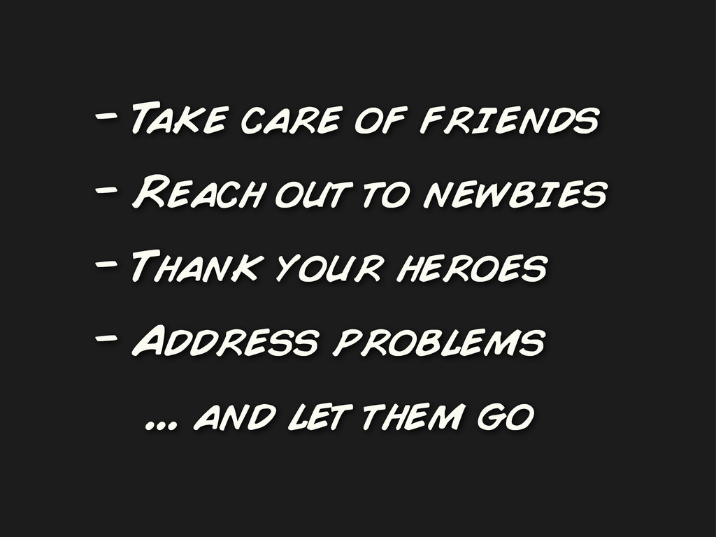 - Take care of friends - Reach out to newbies -...