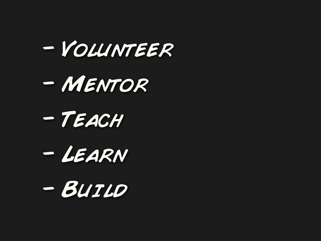 - Volunteer - Mentor - Teach - Learn - Build