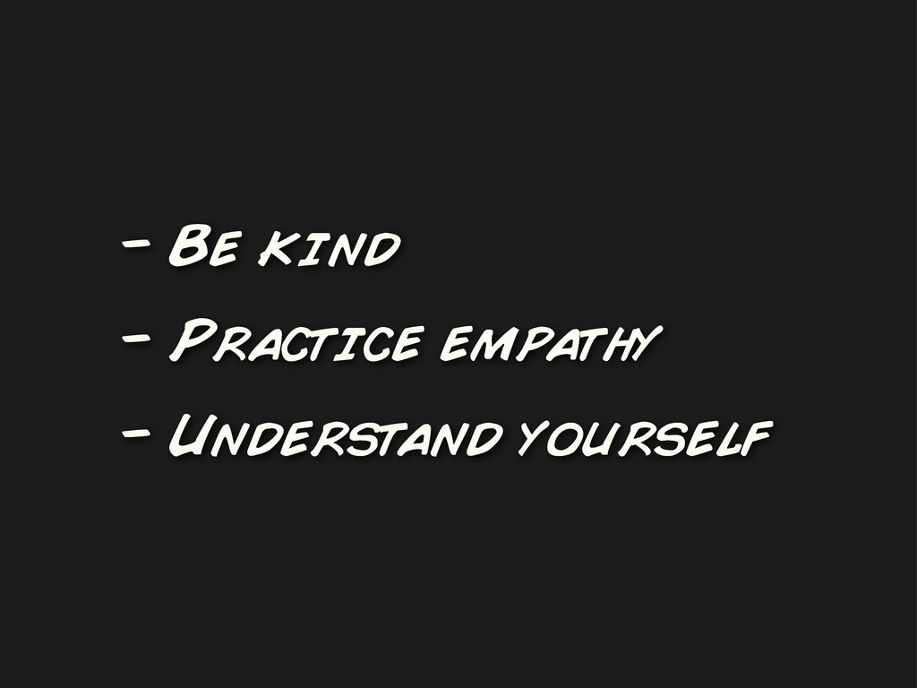 - Be kind - Practice empathy - Understand yours...