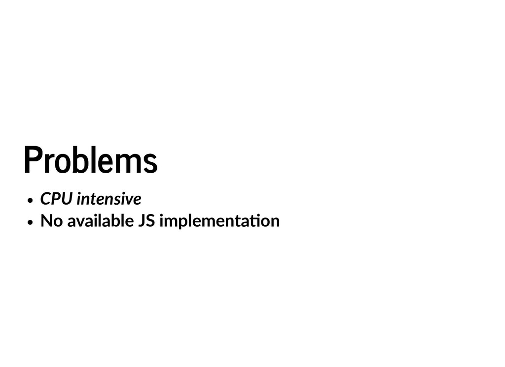 Problems Problems CPU intensive No available JS...