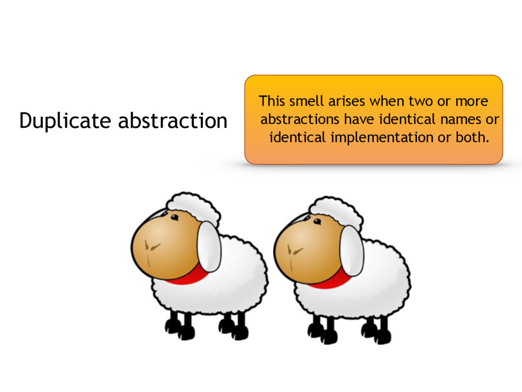Duplicate abstraction This smell arises when tw...