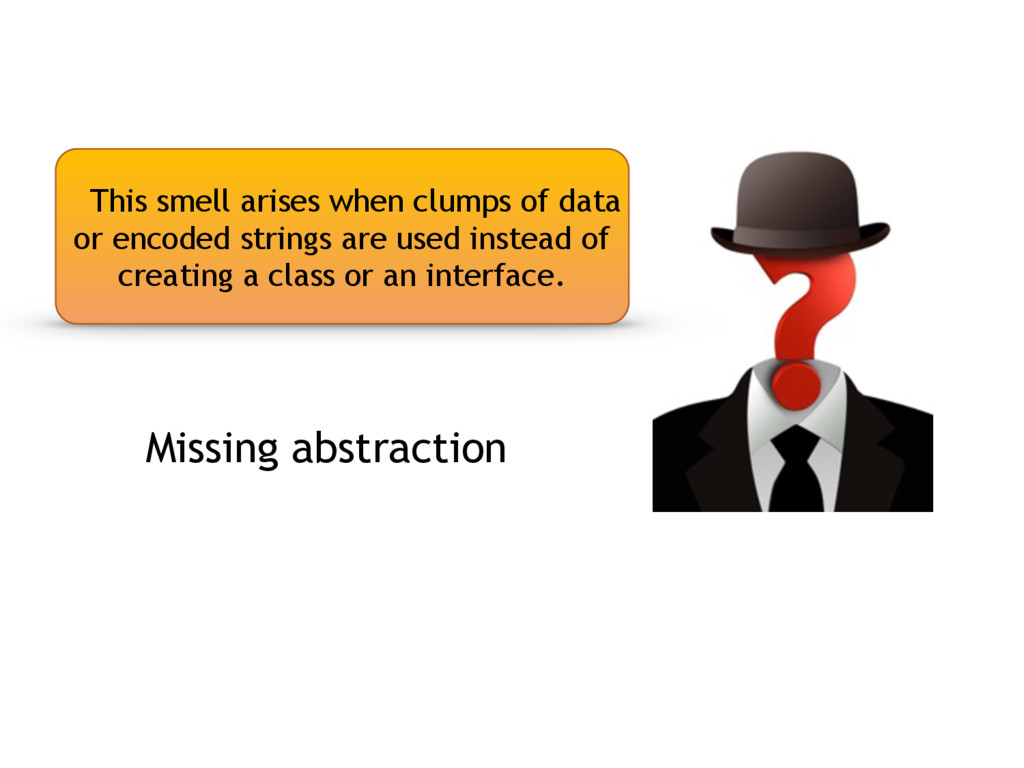 Missing abstraction This smell arises when clum...