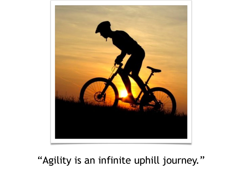 """Agility is an infinite uphill journey."""