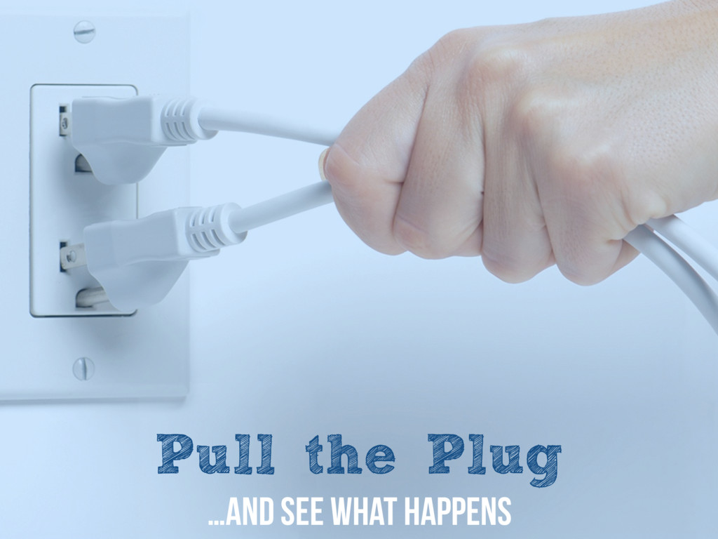 Pull the Plug …and see what happens