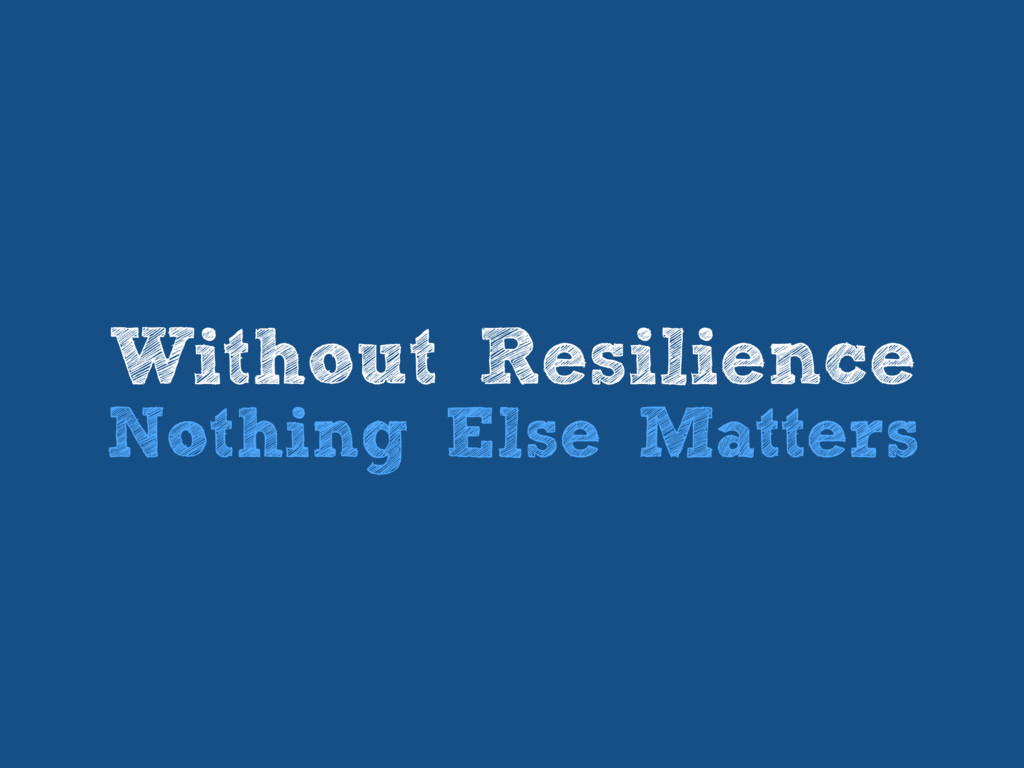 Without Resilience Nothing Else Matters