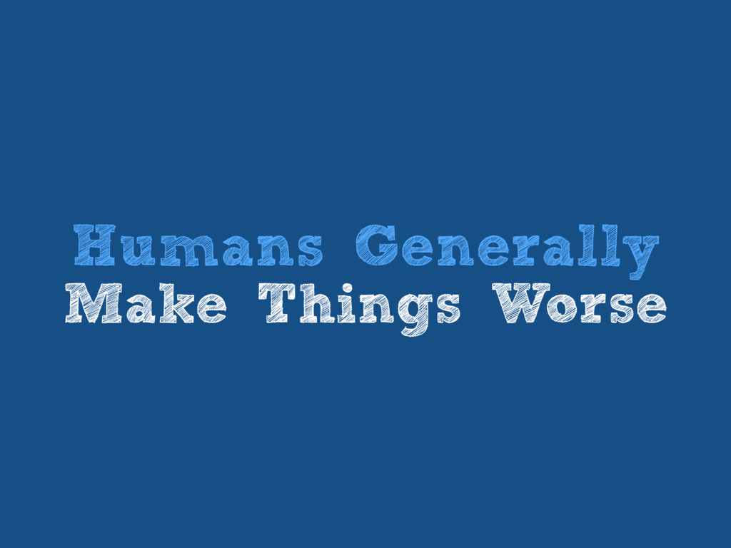 Humans Generally Make Things Worse