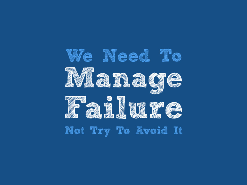 We Need To Manage Failure Not Try To Avoid It