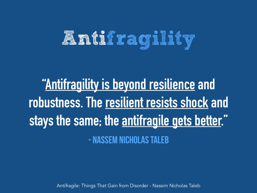 "Antifragility ""Antifragility is beyond resilien..."