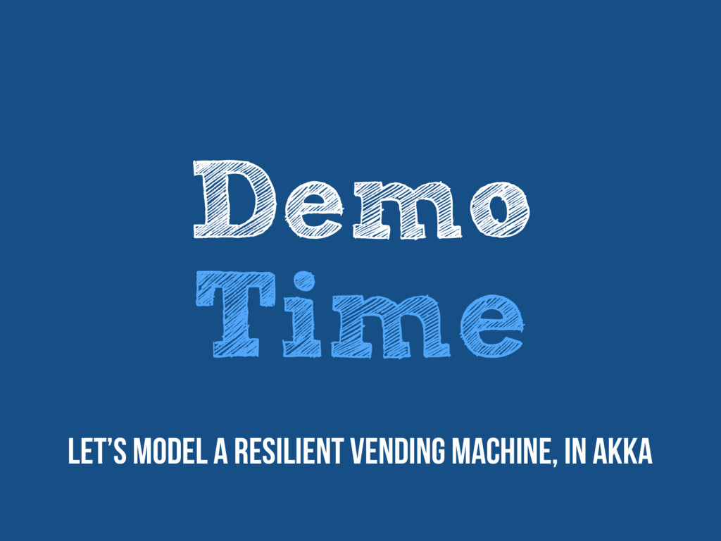 Demo Time Let's model a resilient vending machi...
