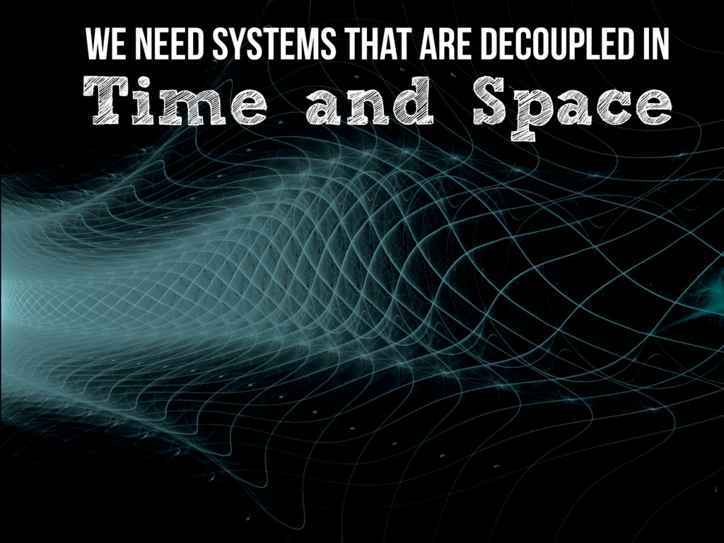 We need Systems that are Decoupled in Time and ...