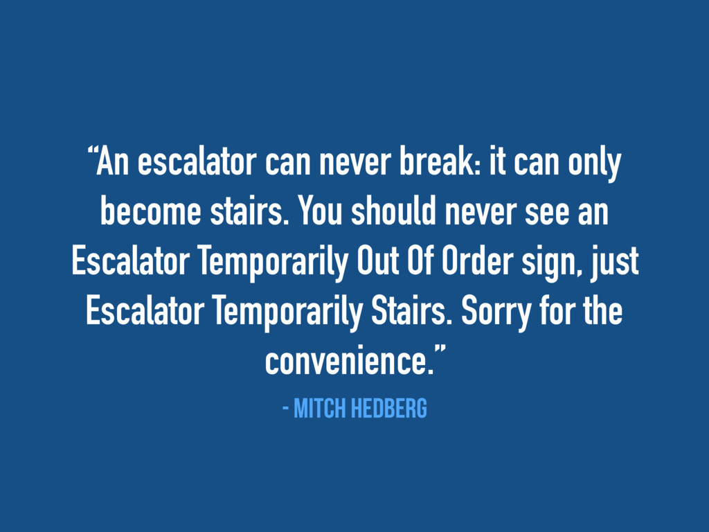 """""""An escalator can never break: it can only beco..."""