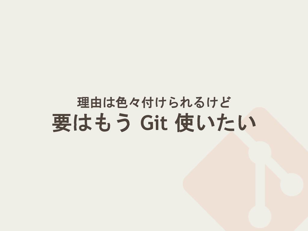 理由は色々付けられるけど 要はもう Git 使いたい