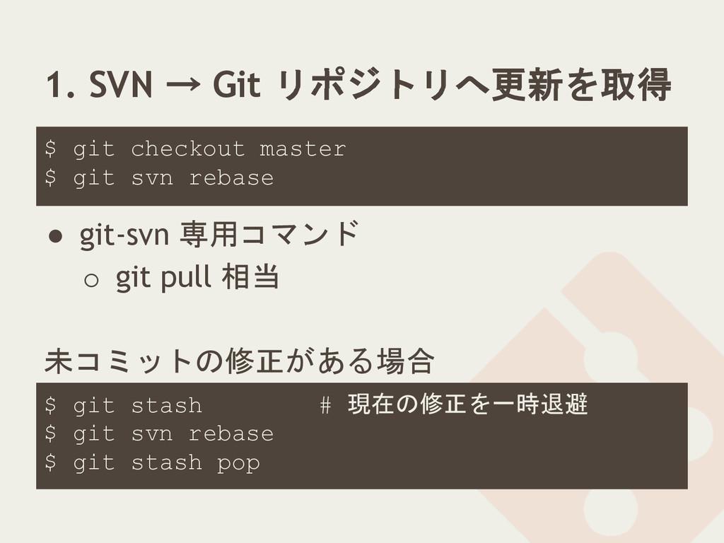 1. SVN → Git リポジトリへ更新を取得 ● git-svn 専用コマンド o git...