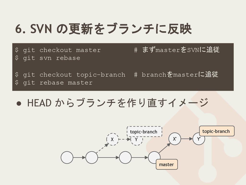 6. SVN の更新をブランチに反映 $ git checkout master # まずma...