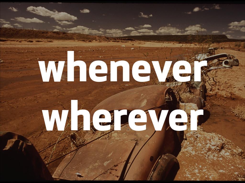 whenever wherever