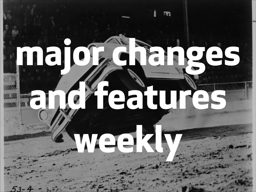 major changes and features weekly