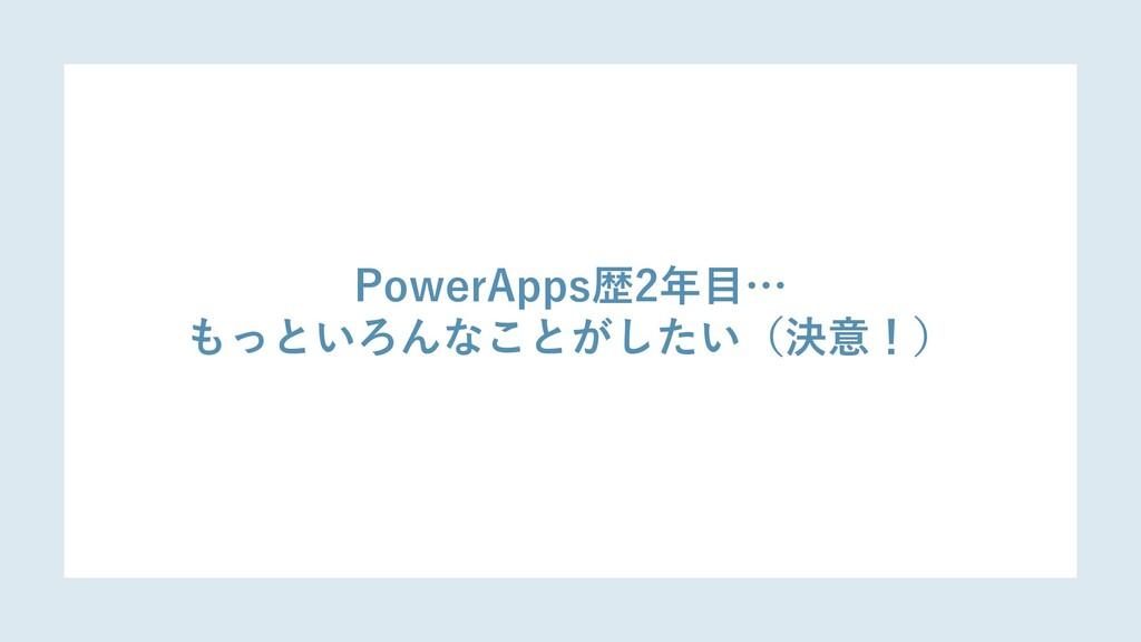 PowerApps歴2年目… もっといろんなことがしたい(決意!)