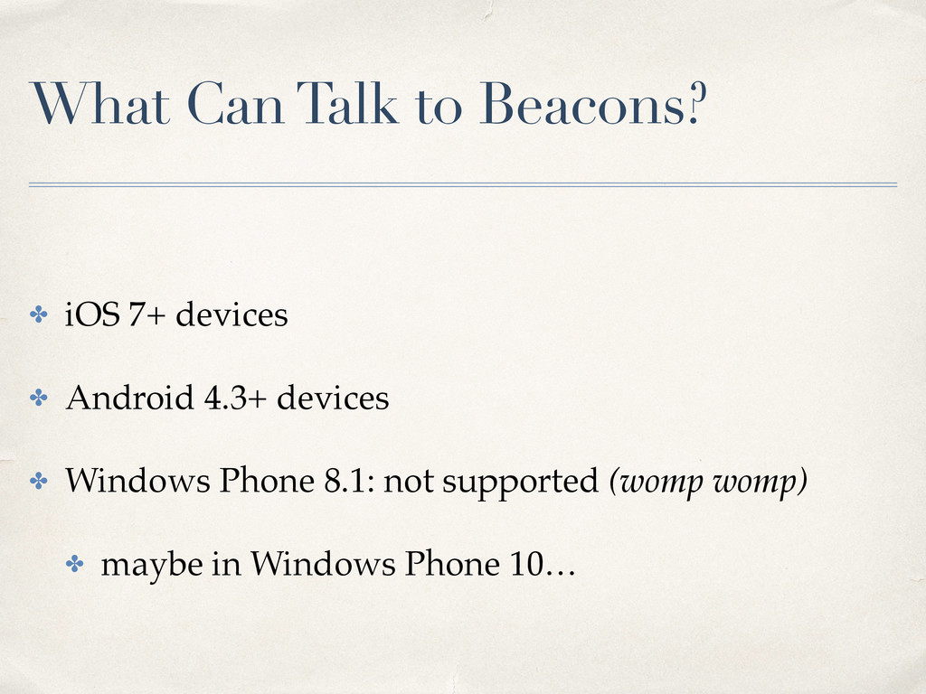 What Can Talk to Beacons? ✤ iOS 7+ devices ✤ An...