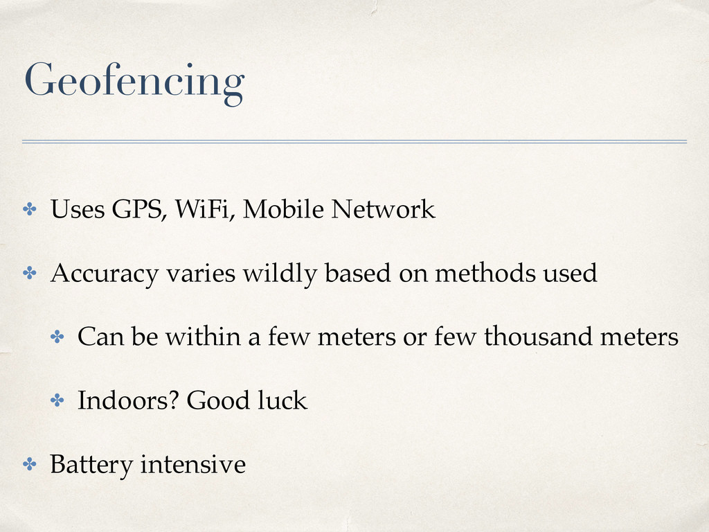 Geofencing ✤ Uses GPS, WiFi, Mobile Network ✤ A...