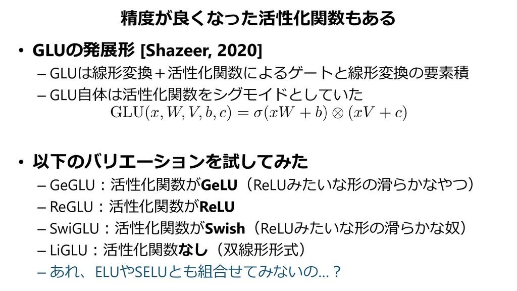 精度が良くなった活性化関数もある • GLUの発展形 [Shazeer, 2020] – GL...